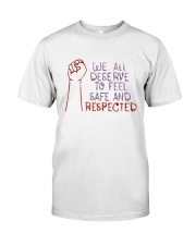 We All Deserve To Feel Safe And Respected Shirt Classic T-Shirt front