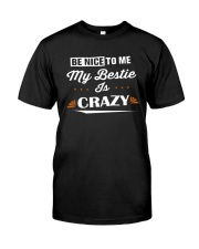 Be Nice To Me My Bestie Is Crazy Shirt Classic T-Shirt front