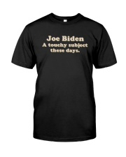 Joe Biden A Touchy Subject These Days Shirt Classic T-Shirt front