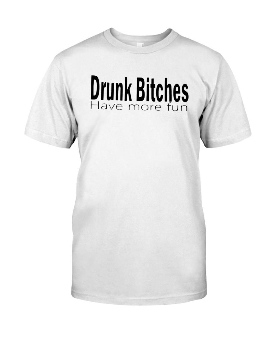 Drunk Bitches Have More Fun Shirt Classic T-Shirt