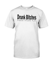 Drunk Bitches Have More Fun Shirt Classic T-Shirt front