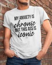My Anxiety Is Chronic But This Ass Iconic Shirt Classic T-Shirt apparel-classic-tshirt-lifestyle-26