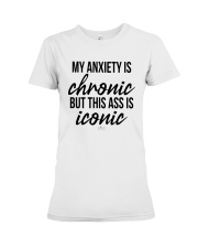 My Anxiety Is Chronic But This Ass Iconic Shirt Premium Fit Ladies Tee thumbnail