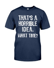 That's A Horrible Idea What Time Shirt Classic T-Shirt tile