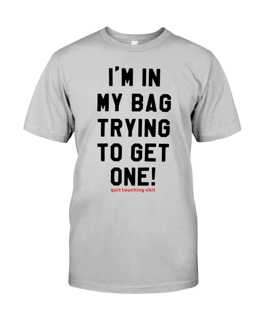 Quit Touching Shit I'm In My Bag Trying Shirt Classic T-Shirt