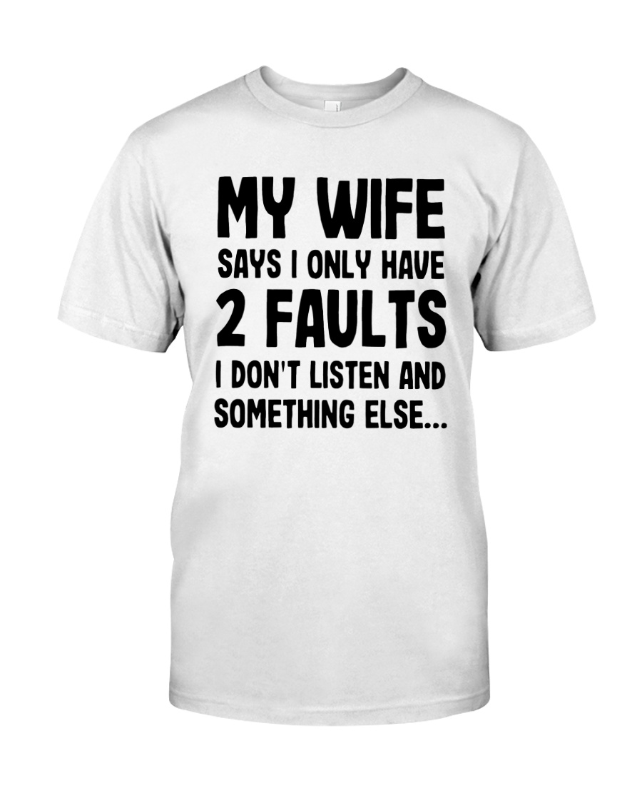 My Wife Says I Only Have 2 Faults I Listen Shirt Classic T-Shirt