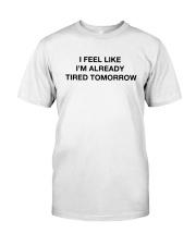 I Feel Like I'm Already Tired Tomorrow Shirt Classic T-Shirt front