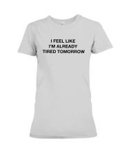 I Feel Like I'm Already Tired Tomorrow Shirt Premium Fit Ladies Tee thumbnail