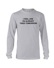 I Feel Like I'm Already Tired Tomorrow Shirt Long Sleeve Tee thumbnail