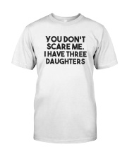 You Don't Scare Me I Have Three Daughters Shirt Classic T-Shirt front