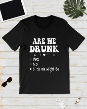 Are We Drunk Yes No Bitch We Might Be Shirt Classic T-Shirt lifestyle-mens-crewneck-front-17