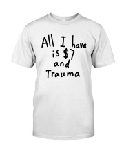All I Have Is 7 Dollars And Trauma Shirt Classic T-Shirt front