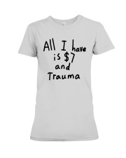 All I Have Is 7 Dollars And Trauma Shirt Premium Fit Ladies Tee thumbnail