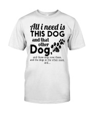 All I Need Is This Dog And That Other Dog Shirt Classic T-Shirt front