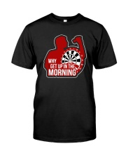 Why I Get Up In The Morning Shirt Classic T-Shirt front