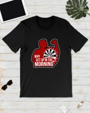Why I Get Up In The Morning Shirt Classic T-Shirt lifestyle-mens-crewneck-front-17
