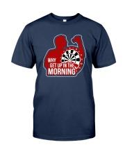 Why I Get Up In The Morning Shirt Classic T-Shirt tile