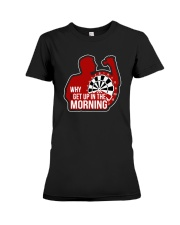 Why I Get Up In The Morning Shirt Premium Fit Ladies Tee thumbnail