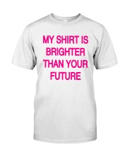 My Shirt Is Brighter Than Your Future Shirt Classic T-Shirt front