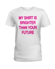 My Shirt Is Brighter Than Your Future Shirt Ladies T-Shirt thumbnail