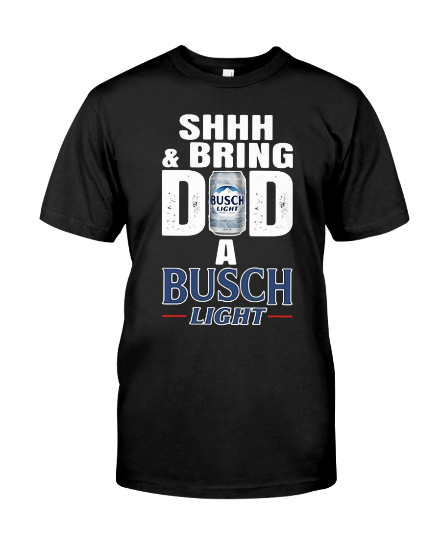 Shhh And Bring Dad A Busch Light Shirt Classic T-Shirt