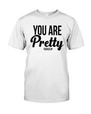 You Are Pretty Fucked Up Shirt Classic T-Shirt front
