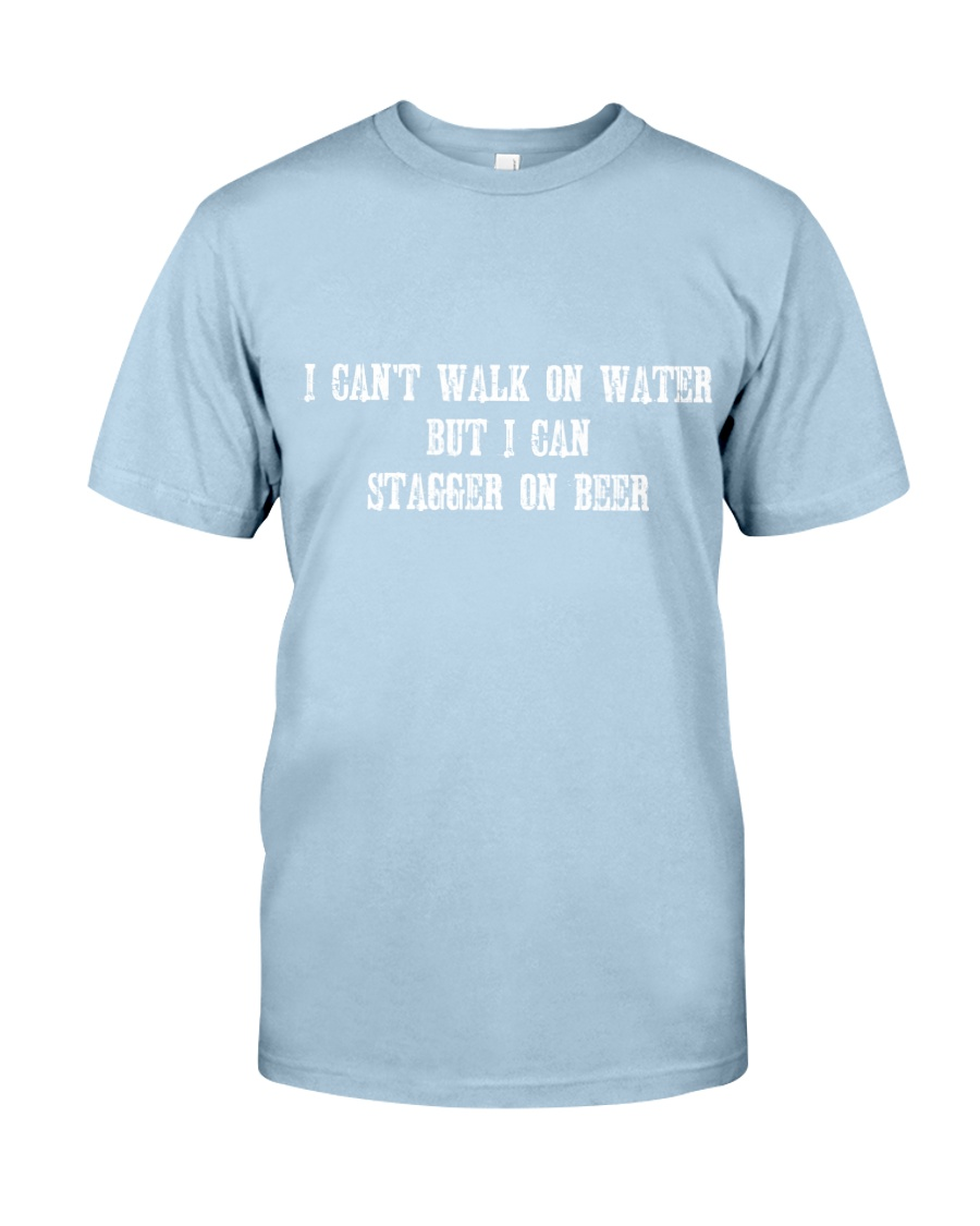 I Can't Walk on Water But I Can Stagger on Beer Classic T-Shirt