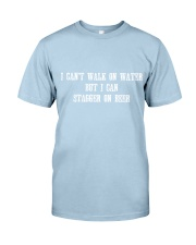 I Can't Walk on Water But I Can Stagger on Beer Classic T-Shirt front