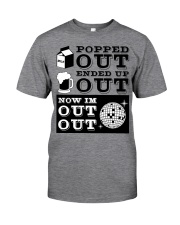 Popped out ended up out now im out out Classic T-Shirt thumbnail
