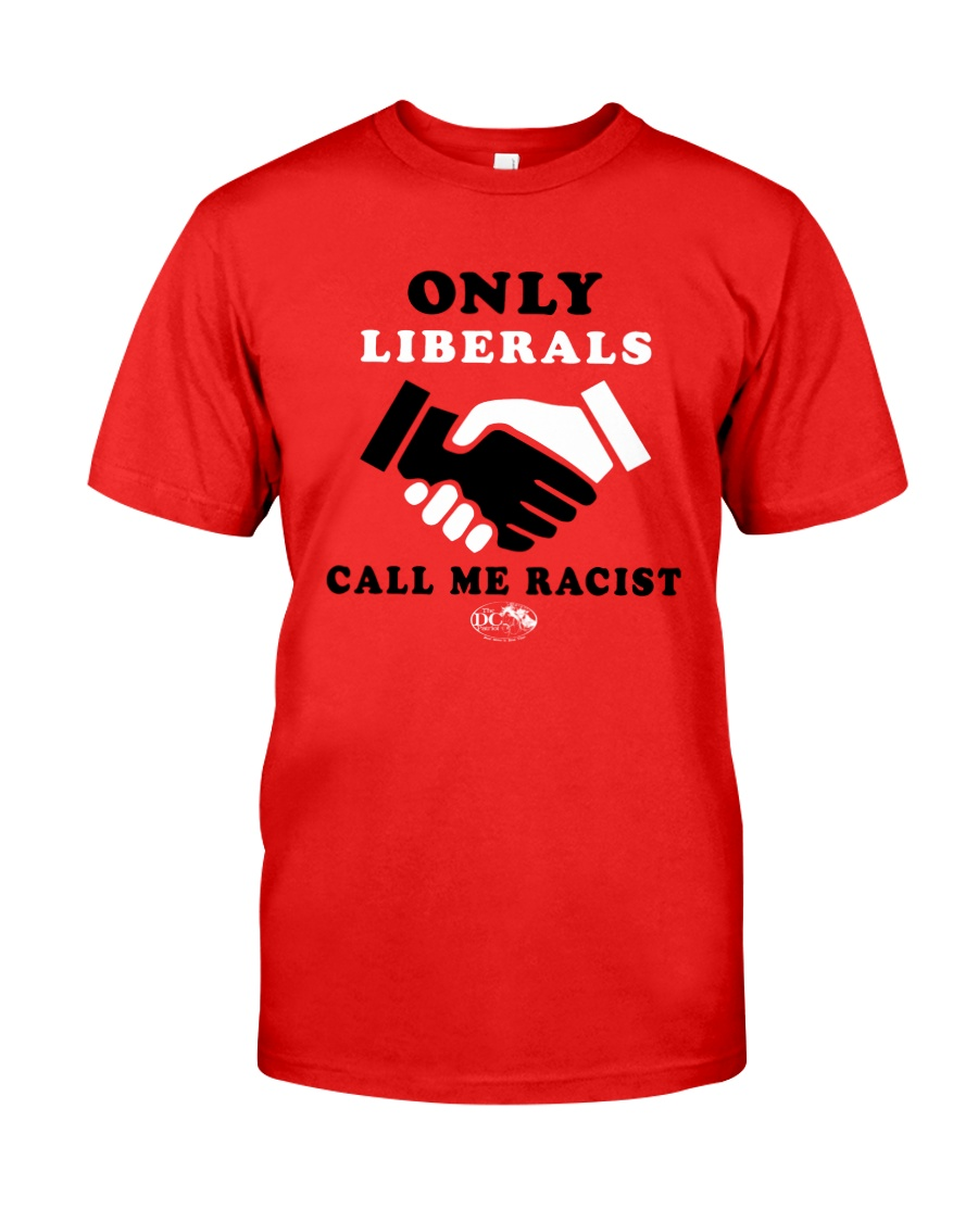 Only Liberals Call Me Racist Shirt Classic T-Shirt