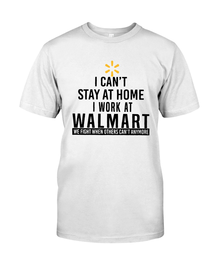 I Can't Stay At Home I Work At Walmart Shirt Classic T-Shirt