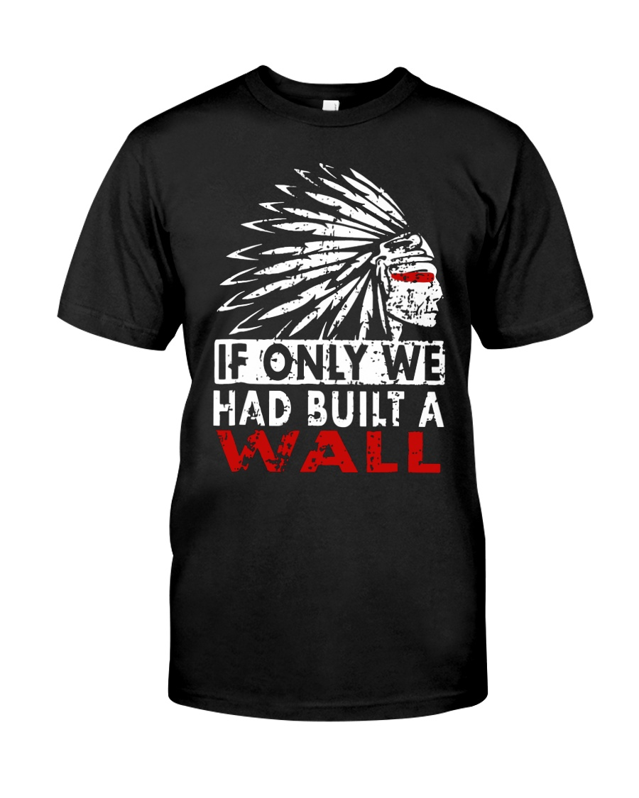 If Only We Had Built A Wall Shirt Classic T-Shirt