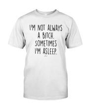 I'm Not Always A Bitch Sometimes I'm Asleep Shirt Classic T-Shirt front