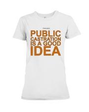 Public Castration Is A Good Idea Shirt Premium Fit Ladies Tee thumbnail