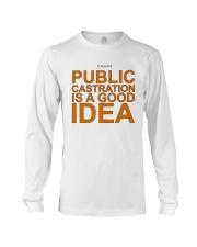 Public Castration Is A Good Idea Shirt Long Sleeve Tee thumbnail