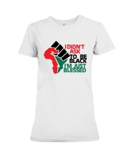 I Didn't Ask To Be Black I'm Just Blessed Shirt Premium Fit Ladies Tee thumbnail