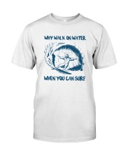 Why Walk On Water When You Can Surf Shirt Classic T-Shirt front