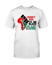 I Didnt Ask To Be Black Im Just Blessed Shirt Classic T-Shirt front