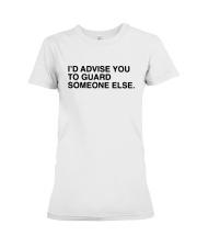 I'd Advise You To Guard Someone Else Shirt Premium Fit Ladies Tee thumbnail
