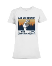 Vintage Are We Drunk Yes No Bitch We Might Shirt Premium Fit Ladies Tee thumbnail