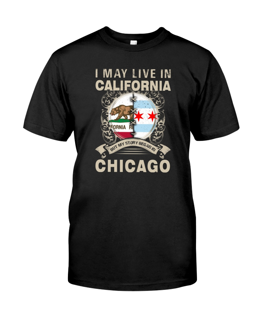 I MAY LIVE IN CALIFORNIA BUT MY STORY IN CHICAGO Classic T-Shirt