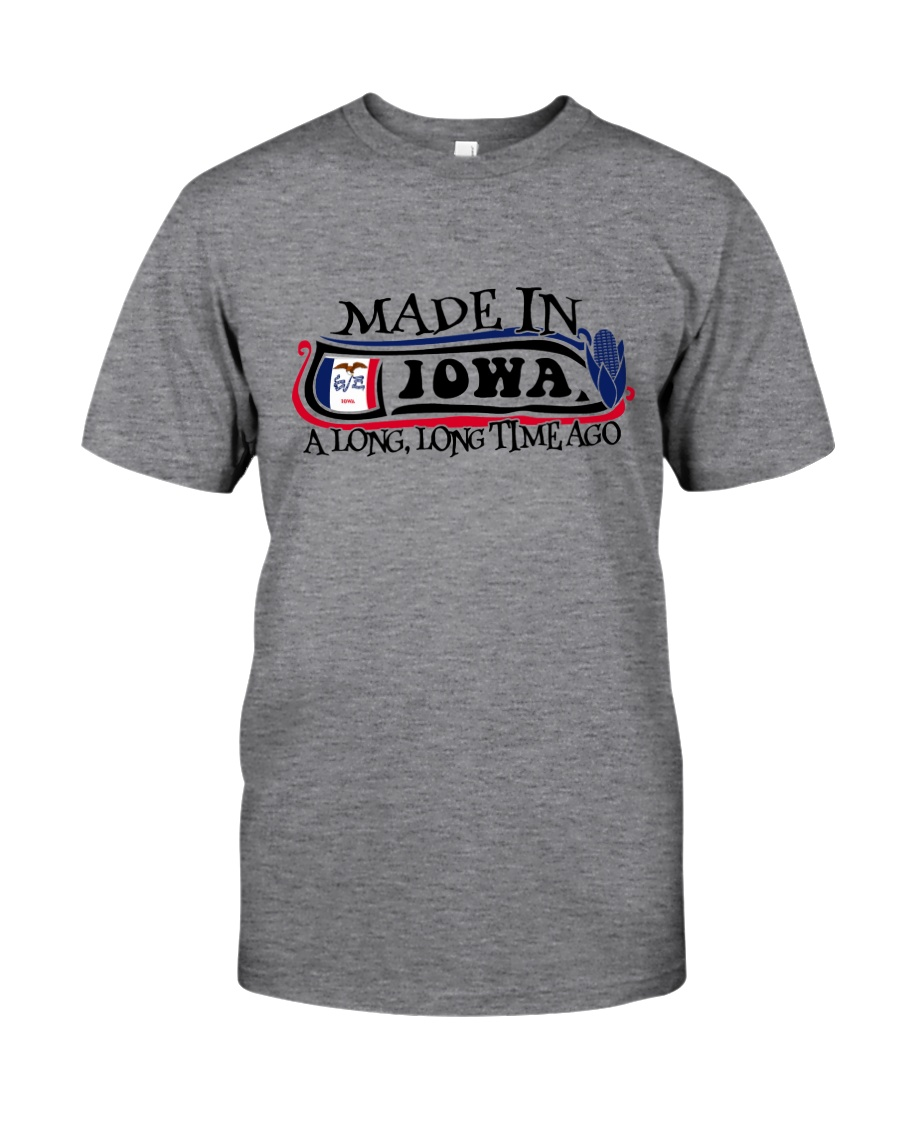 MADE IN IOWA A LONG LONG TIME AGO Classic T-Shirt