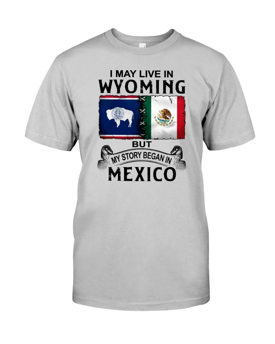 LIVE IN WYOMING BEGAN IN MEXICO Classic T-Shirt