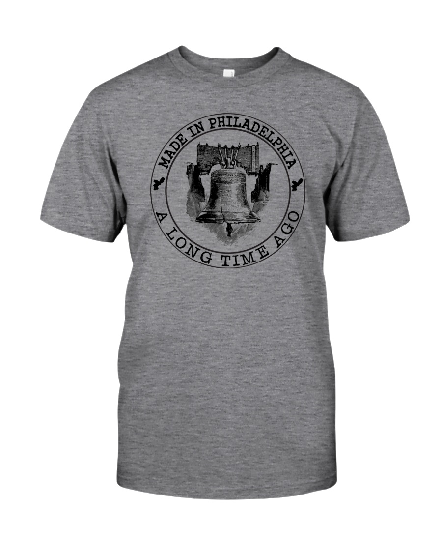 MADE IN PHILADELPHIA A LONG TIME AGO Classic T-Shirt