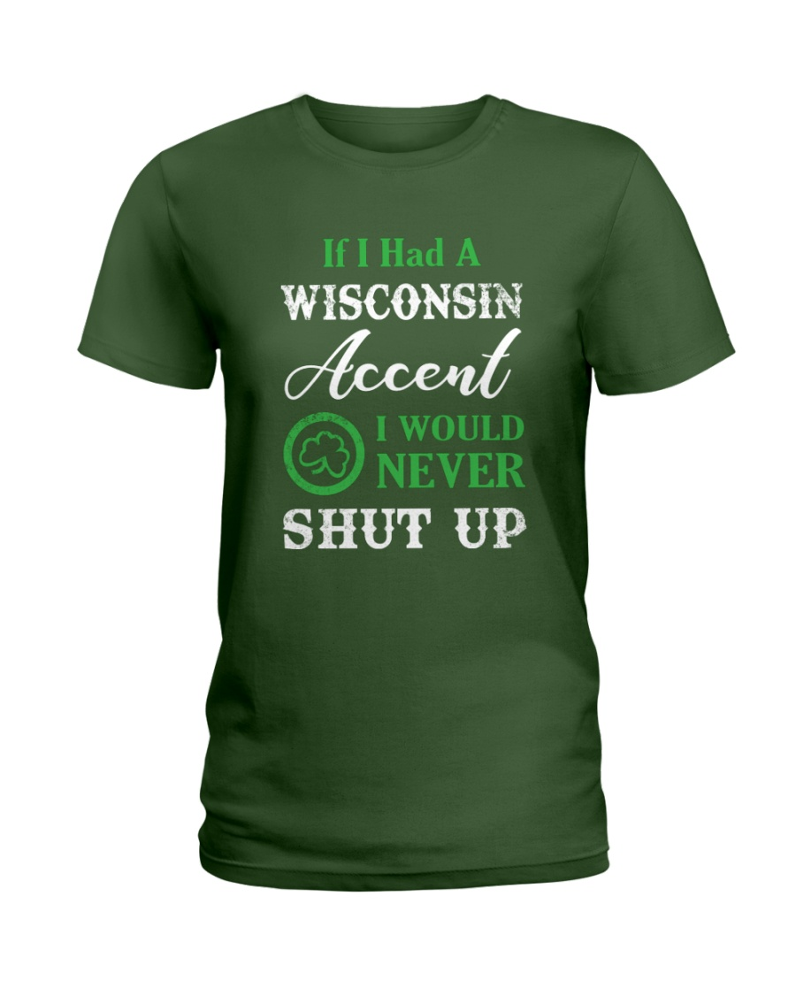 IF I HAD A WISCONSIN ACCENT I WOULD NEVER SHUT UP Ladies T-Shirt