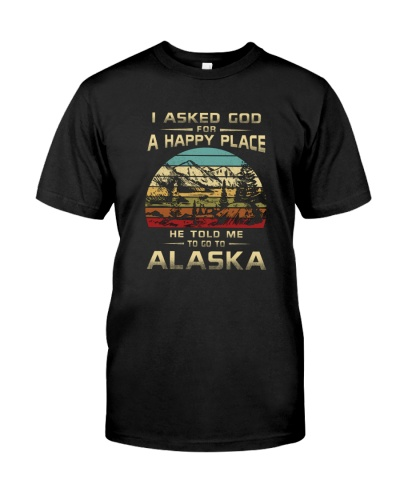 I ASKED GOD FOR A HAPPY PLACE GO TO ALASKA