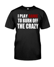 I Play Game To Burn Off The Crazy Classic T-Shirt thumbnail