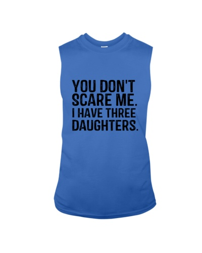 you don't scare me i have three daughters