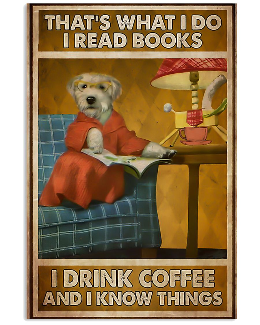 Dog that's what I do I read books I drink coffee a 11x17 Poster
