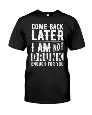 Come Back Later - I'm not Drunk Enough for you Classic T-Shirt front